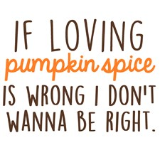 If Loving Pumpkin Spice is Wrong, I Don't Wanna Be