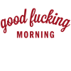good fucking morning