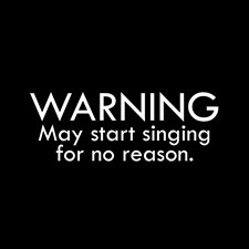 Warning: May start singing for no reason.