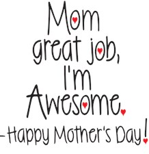 mom great job Im awesome! Happy Mothers day