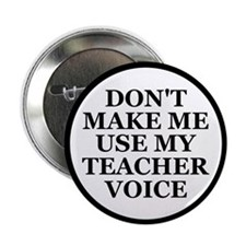 "Don't Make Me Use My Teacher Voice 2.25"" Button (1"