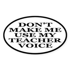 Don't Make Me Use My Teacher Voice Bumper Stickers