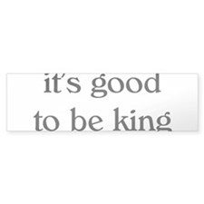 it's good to be king Bumper Bumper Sticker
