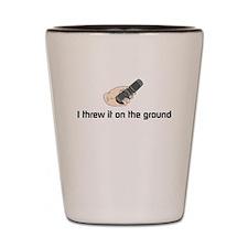 I threw it on the ground Shot Glass