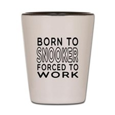 Born To Snooker Forced To Work Shot Glass