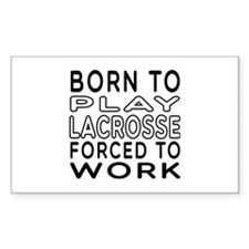 Born To Play Lacrosse Forced To Work Decal