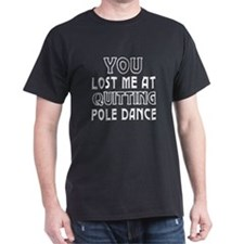 You lost me at quitting Pole Dance T-Shirt
