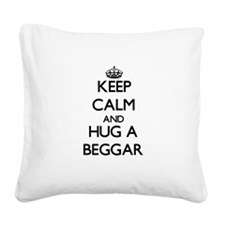 Keep Calm and Hug a Beggar Square Canvas Pillow
