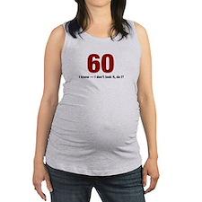 60 I dont look it do I Maternity Tank Top