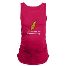 I'd Rather Be Flameworking Maternity Tank Top