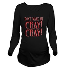 Dont Make Me CRAY! CARY! Long Sleeve Maternity T-S
