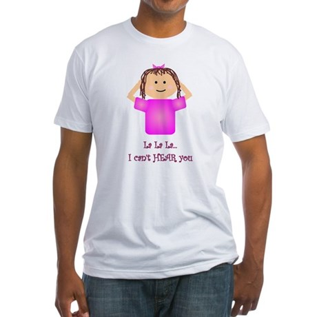 La La La I Can't Hear You Fitted T-Shirt