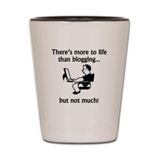 More To Life Than Blogging Shot Glass