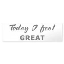 Today I feel great Bumper Bumper Sticker