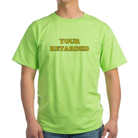 Your Retarded Green T-Shirt