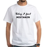 Today I feel mistaken Shirt