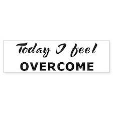 Today I feel overcome Bumper Bumper Sticker