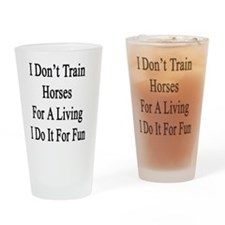 I Don't Train Horses For A Living I Drinking Glass
