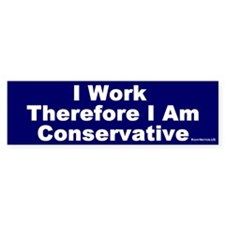 Bumper Sticker:I Work, Therefore I am Conservative