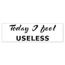 Today I feel useless Bumper Bumper Sticker