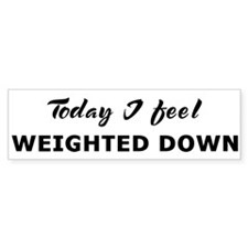 Today I feel weighted down Bumper Bumper Sticker