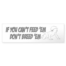 Cant feed em Bumper Bumper Sticker