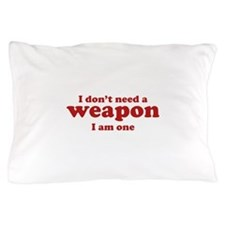 I Don't A Weapon. I Am One. Pillow Case