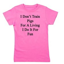 I Don't Train Pigs For A Living I Do It Girl's Tee