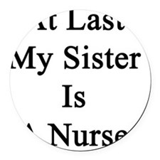 At Last My Sister Is A Nurse Round Car Magnet