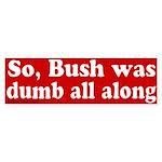 Bush Dumb All Along Bumper Sticker