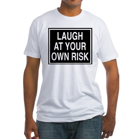Laugh at your own risk sign Fitted T-Shirt