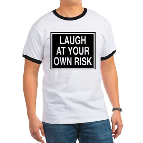 Laugh at your own risk sign Ringer T