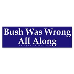 Bush Was Wrong All Along (bumper sticker)