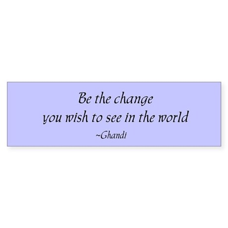 Be the change... Bumper Sticker