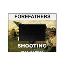 OUR FOREFATHERS WOULD BE SHOOTING BY Picture Frame
