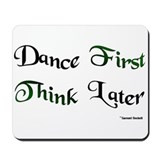Dance First Think Later Mousepad