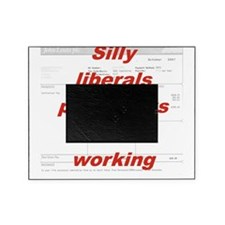 SILLY LIBERALS PAYCHECKS ARE FOR WOR Picture Frame