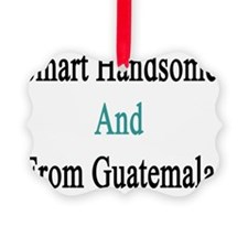 Smart Handsome And From Guatemala Ornament
