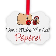 Dont Make Me Call Pepere Ornament