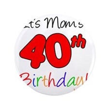"Moms 40th Birthday 3.5"" Button"