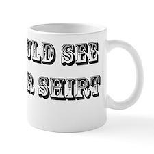 see my other shirt Mug