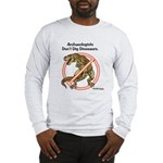 Archaeologists Don't Dig Dinosaurs Long Sleeve T-S