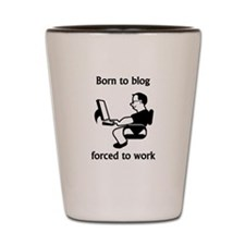 Born To Blog Forced To Work Shot Glass