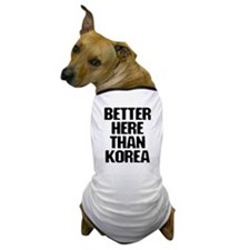 """Better Here Than Korea"" Dog T-Shirt"