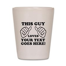 This Guy Loves Your Text Personalized Shot Glass