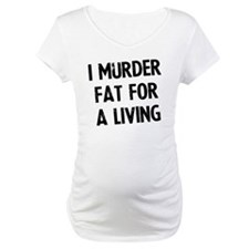 i-murder-fat-for-a-living Shirt
