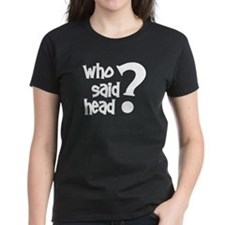 Who Said Head? Tee