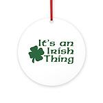 It's an Irish Thing Ornament (Round)