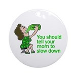 Tell Your Mom To Slow Down Ornament (Round)