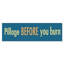 Pillage BEFORE you burn bumper sticker